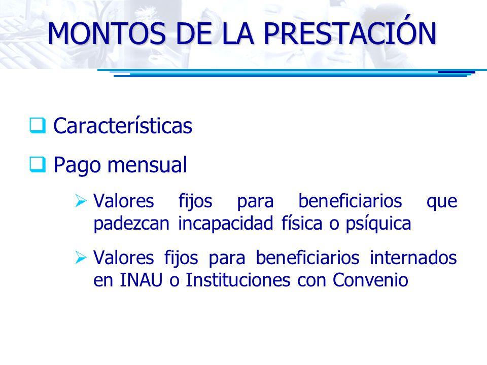 MONTOS DE LA PRESTACIÓN Características Pago mensual Valores fijos para beneficiarios que padezcan incapacidad física o psíquica Valores fijos para beneficiarios internados en INAU o Instituciones con Convenio
