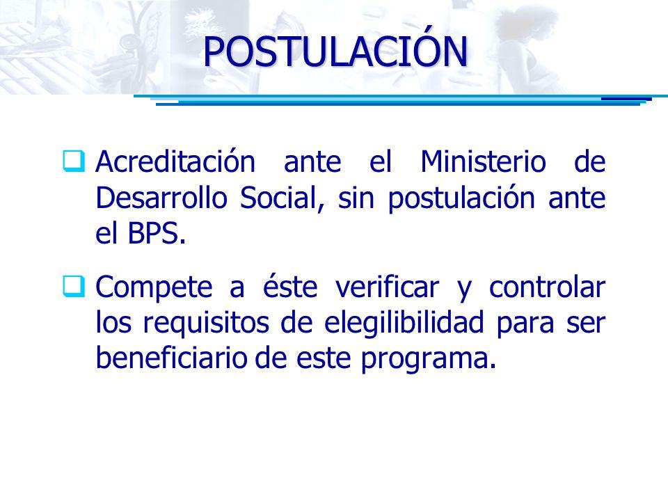 POSTULACIÓN Acreditación ante el Ministerio de Desarrollo Social, sin postulación ante el BPS. Compete a éste verificar y controlar los requisitos de