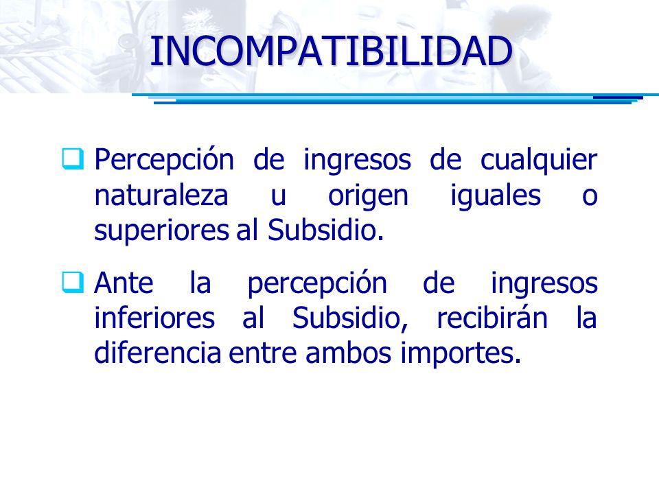 INCOMPATIBILIDAD Percepción de ingresos de cualquier naturaleza u origen iguales o superiores al Subsidio. Ante la percepción de ingresos inferiores a