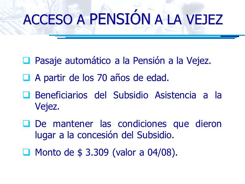 ACCESO A PENSIÓN A LA VEJEZ Pasaje automático a la Pensión a la Vejez. A partir de los 70 años de edad. Beneficiarios del Subsidio Asistencia a la Vej