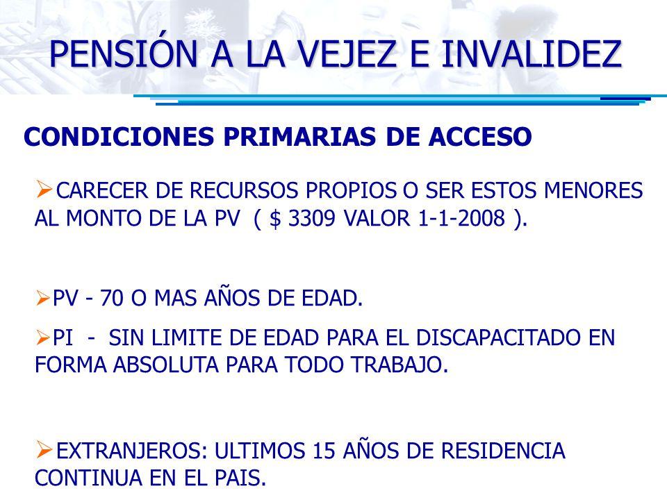 CONDICIONES PRIMARIAS DE ACCESO CARECER DE RECURSOS PROPIOS O SER ESTOS MENORES AL MONTO DE LA PV ( $ 3309 VALOR 1-1-2008 ). PV - 70 O MAS AÑOS DE EDA