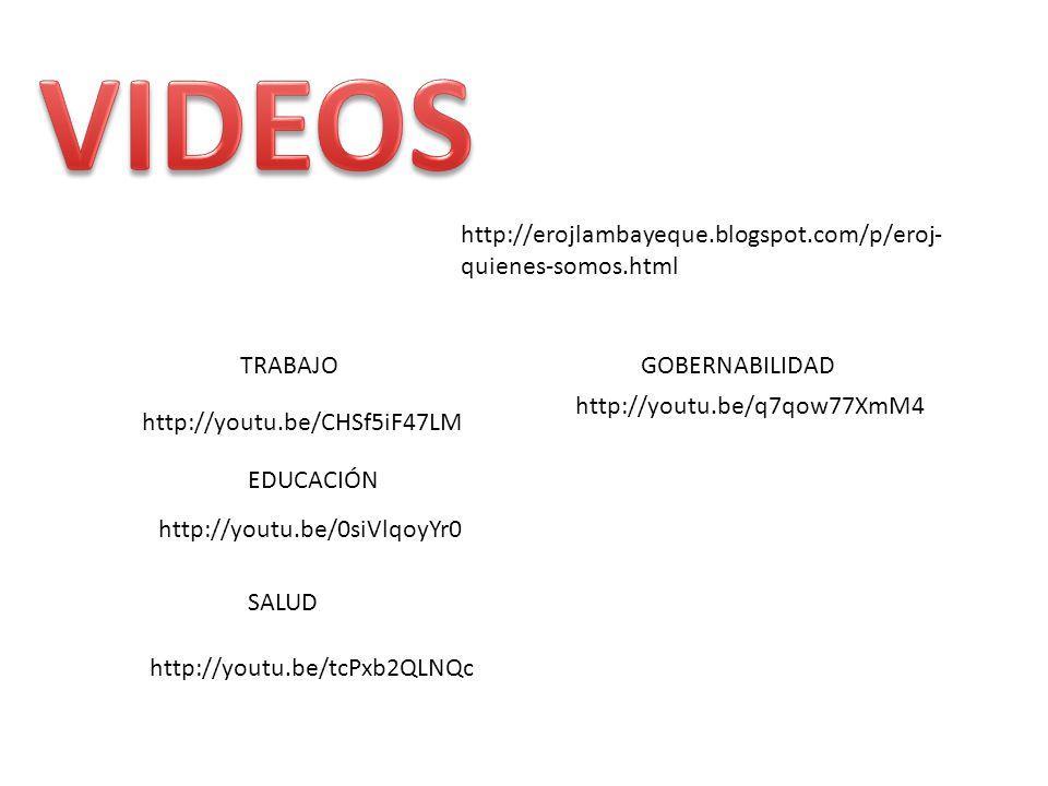 http://erojlambayeque.blogspot.com/p/eroj- quienes-somos.html http://youtu.be/CHSf5iF47LM http://youtu.be/0siVlqoyYr0 TRABAJO EDUCACIÓN http://youtu.be/tcPxb2QLNQc SALUD http://youtu.be/q7qow77XmM4 GOBERNABILIDAD