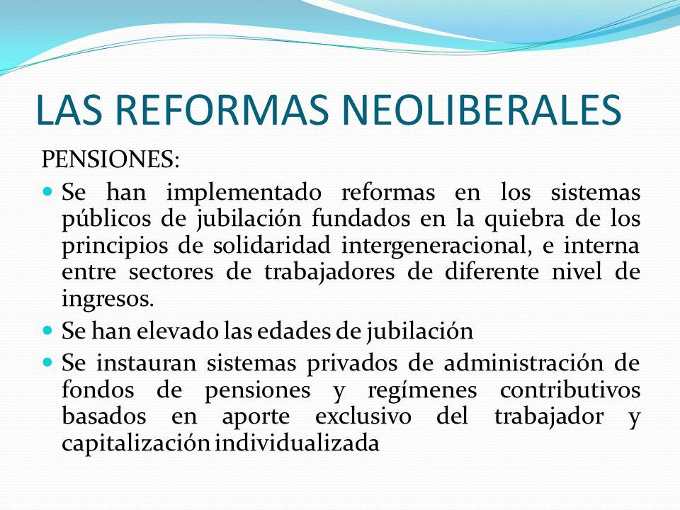 LAS REFORMAS NEOLIBERALES PENSIONES: Se han implementado reformas en los sistemas públicos de jubilación fundados en la quiebra de los principios de solidaridad intergeneracional, e interna entre sectores de trabajadores de diferente nivel de ingresos.