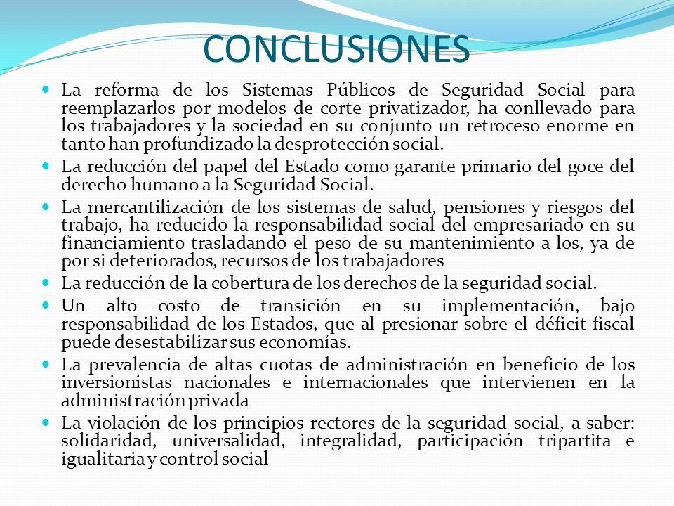 CONCLUSIONES La reforma de los Sistemas Públicos de Seguridad Social para reemplazarlos por modelos de corte privatizador, ha conllevado para los trabajadores y la sociedad en su conjunto un retroceso enorme en tanto han profundizado la desprotección social.