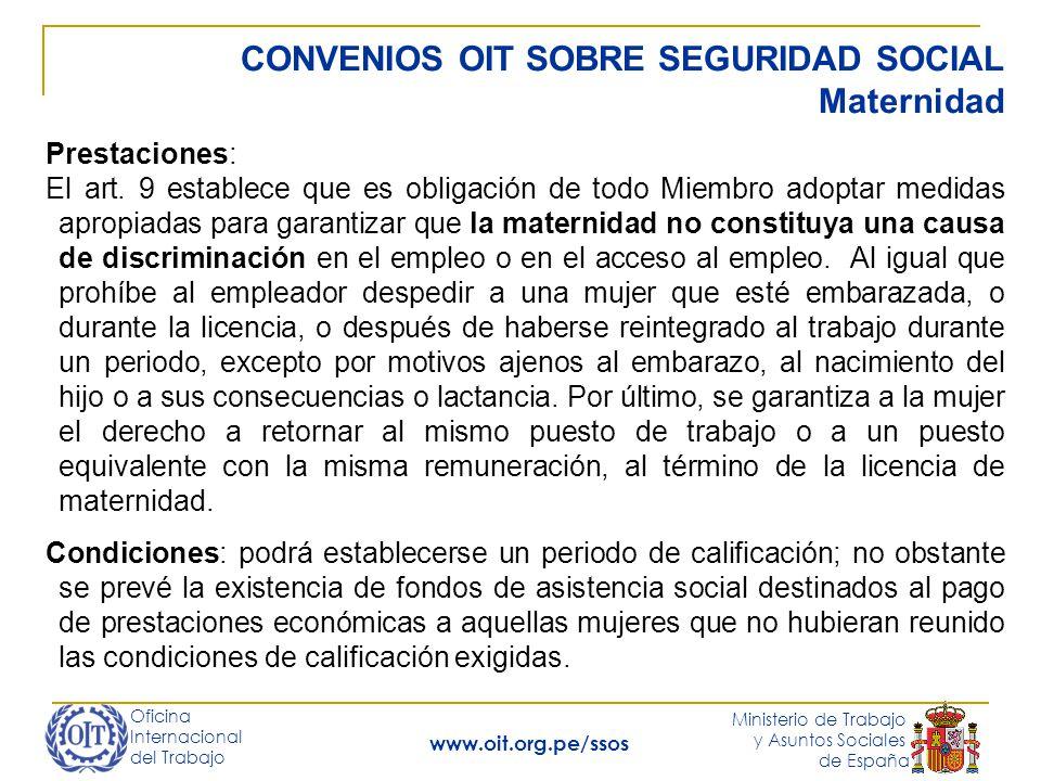 Oficina Internacional del Trabajo Ministerio de Trabajo y Asuntos Sociales de España www.oit.org.pe/ssos CONVENIOS OIT SOBRE SEGURIDAD SOCIAL Supervivencia Prestaciones: Para una viuda con dos hijos 40% del salario de referencia (102); ó el 45% (128); ó el 55% (R.131).