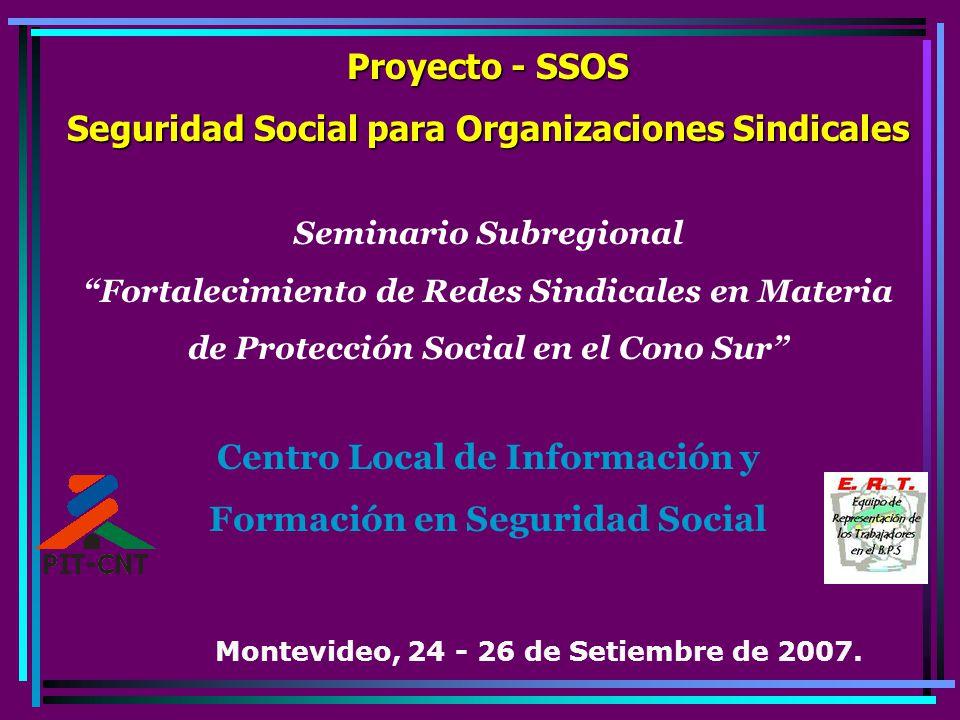 Proyecto - SSOS Seguridad Social para Organizaciones Sindicales Seminario Subregional Fortalecimiento de Redes Sindicales en Materia de Protección Social en el Cono Sur Centro Local de Información y Formación en Seguridad Social Montevideo, 24 - 26 de Setiembre de 2007.