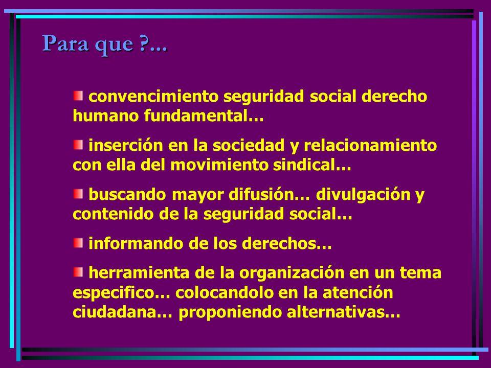 Para que ?... convencimiento seguridad social derecho humano fundamental… inserción en la sociedad y relacionamiento con ella del movimiento sindical…