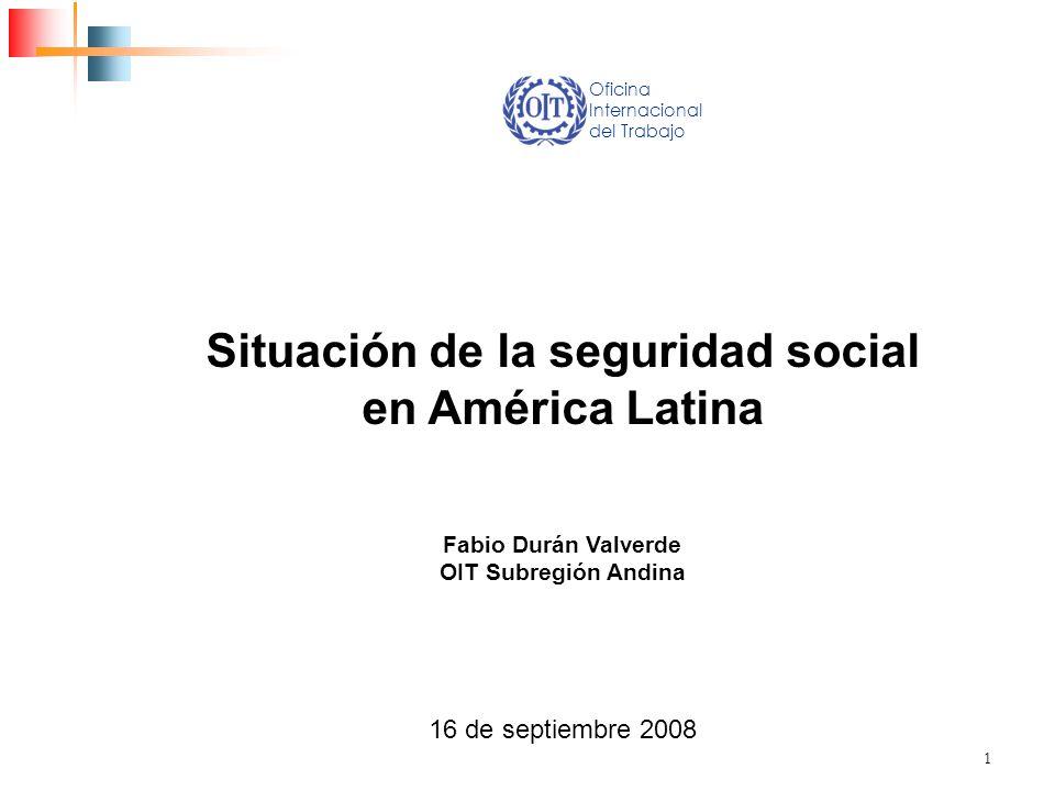 1 Situación de la seguridad social en América Latina Fabio Durán Valverde OIT Subregión Andina 16 de septiembre 2008 Oficina Internacional del Trabajo