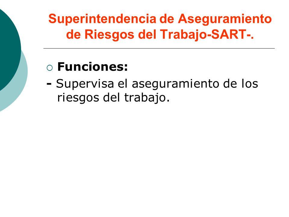 Superintendencia de Aseguramiento de Riesgos del Trabajo-SART-. Funciones: - Supervisa el aseguramiento de los riesgos del trabajo.