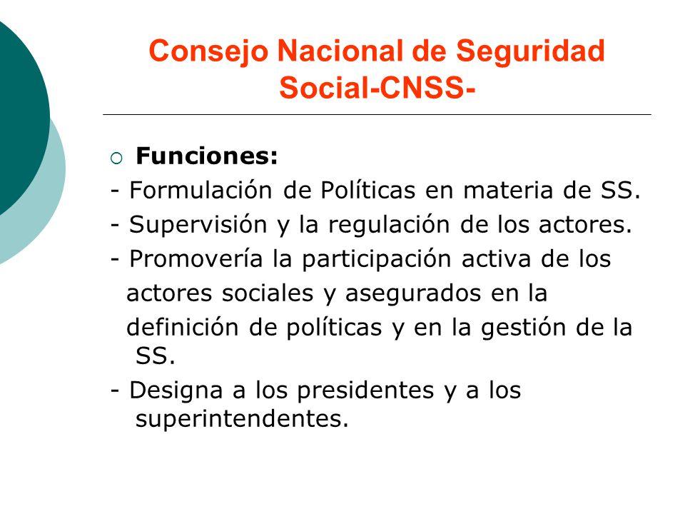 Consejo Nacional de Seguridad Social-CNSS- Funciones: - Formulación de Políticas en materia de SS. - Supervisión y la regulación de los actores. - Pro