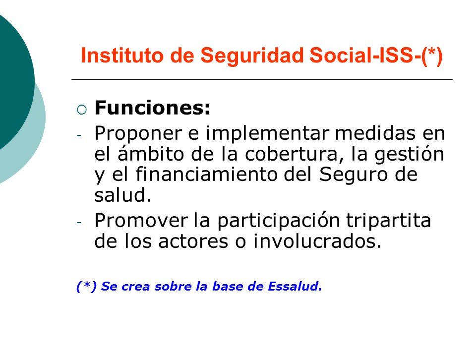Instituto de Seguridad Social-ISS-(*) Funciones: - Proponer e implementar medidas en el ámbito de la cobertura, la gestión y el financiamiento del Seguro de salud.
