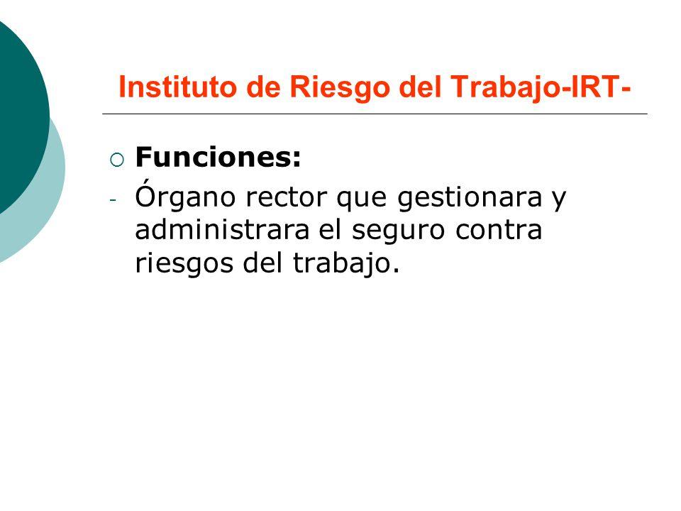 Instituto de Riesgo del Trabajo-IRT- Funciones: - Órgano rector que gestionara y administrara el seguro contra riesgos del trabajo.