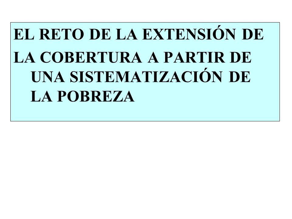 EL RETO DE LA EXTENSIÓN DE LA COBERTURA A PARTIR DE UNA SISTEMATIZACIÓN DE LA POBREZA