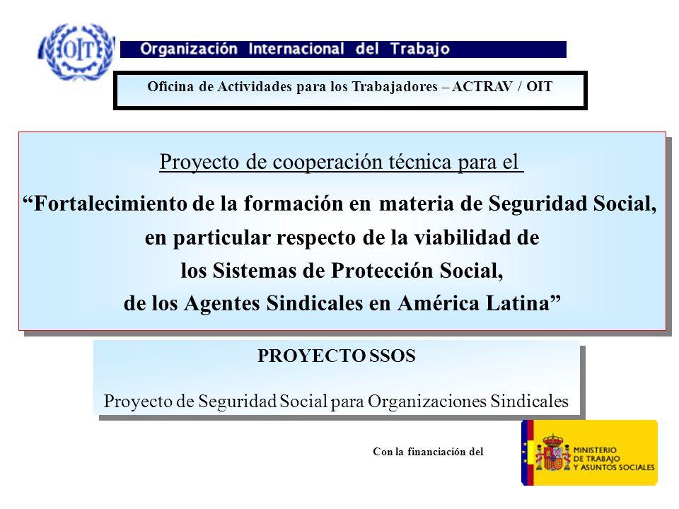 Proyecto de cooperación técnica para el Fortalecimiento de la formación en materia de Seguridad Social, en particular respecto de la viabilidad de los Sistemas de Protección Social, de los Agentes Sindicales en América Latina Proyecto de cooperación técnica para el Fortalecimiento de la formación en materia de Seguridad Social, en particular respecto de la viabilidad de los Sistemas de Protección Social, de los Agentes Sindicales en América Latina Oficina de Actividades para los Trabajadores – ACTRAV / OIT PROYECTO SSOS Proyecto de Seguridad Social para Organizaciones Sindicales PROYECTO SSOS Proyecto de Seguridad Social para Organizaciones Sindicales Con la financiación del