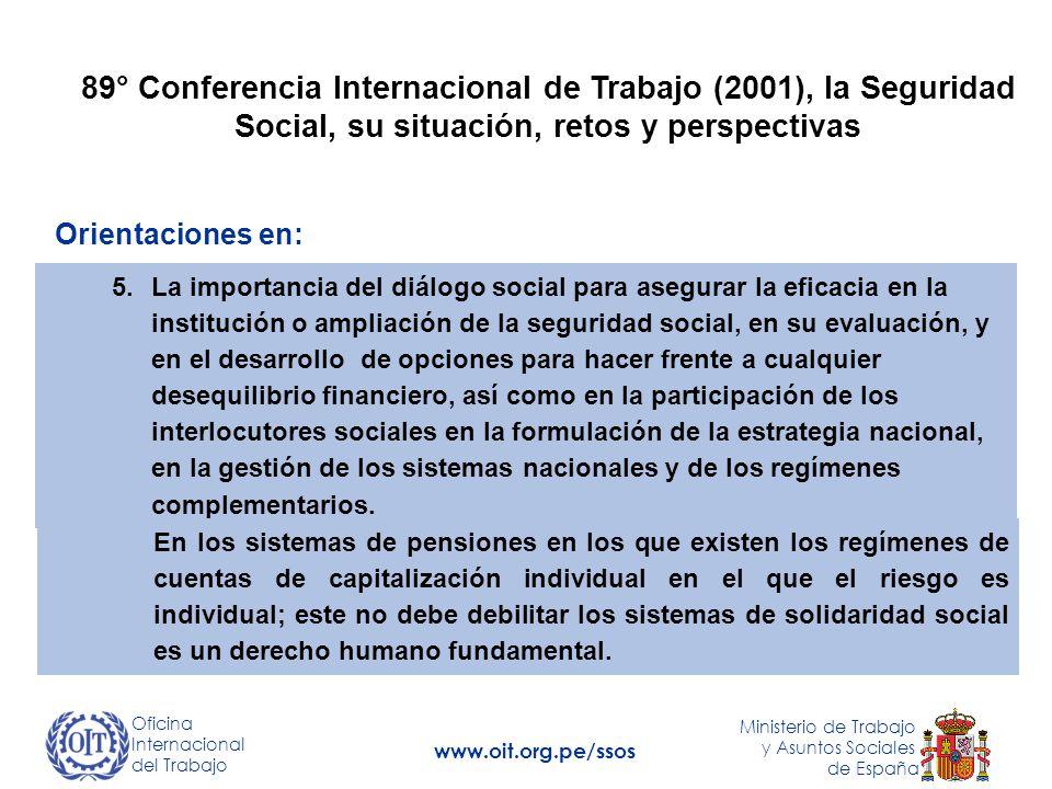 89° Conferencia Internacional de Trabajo (2001), la Seguridad Social, su situación, retos y perspectivas Orientaciones en: 5.La importancia del diálogo social para asegurar la eficacia en la institución o ampliación de la seguridad social, en su evaluación, y en el desarrollo de opciones para hacer frente a cualquier desequilibrio financiero, así como en la participación de los interlocutores sociales en la formulación de la estrategia nacional, en la gestión de los sistemas nacionales y de los regímenes complementarios.