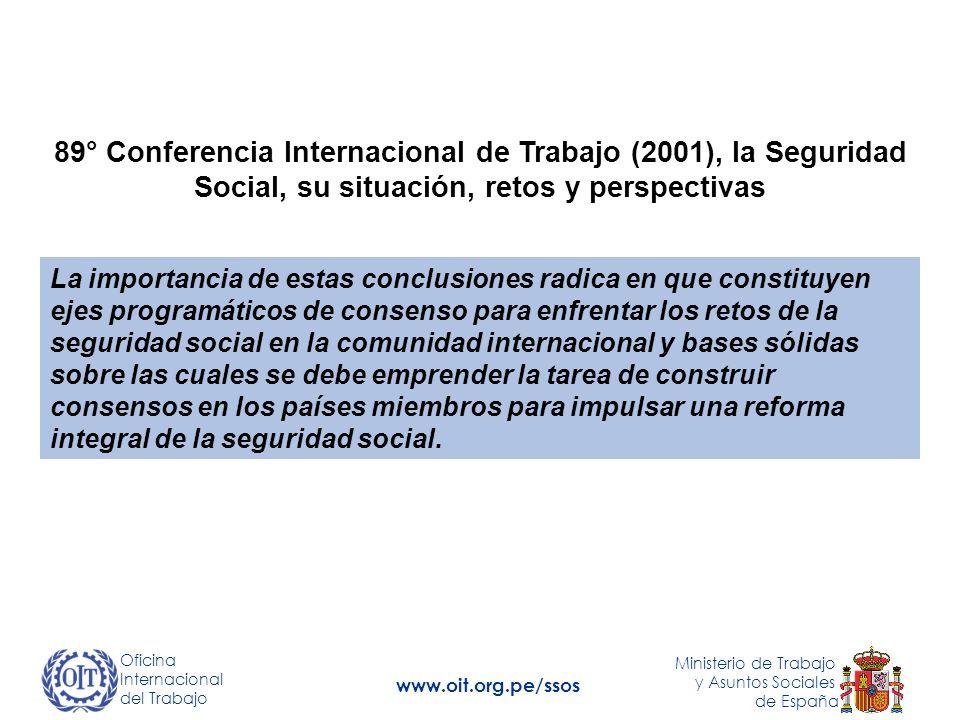 89° Conferencia Internacional de Trabajo (2001), la Seguridad Social, su situación, retos y perspectivas La importancia de estas conclusiones radica en que constituyen ejes programáticos de consenso para enfrentar los retos de la seguridad social en la comunidad internacional y bases sólidas sobre las cuales se debe emprender la tarea de construir consensos en los países miembros para impulsar una reforma integral de la seguridad social.