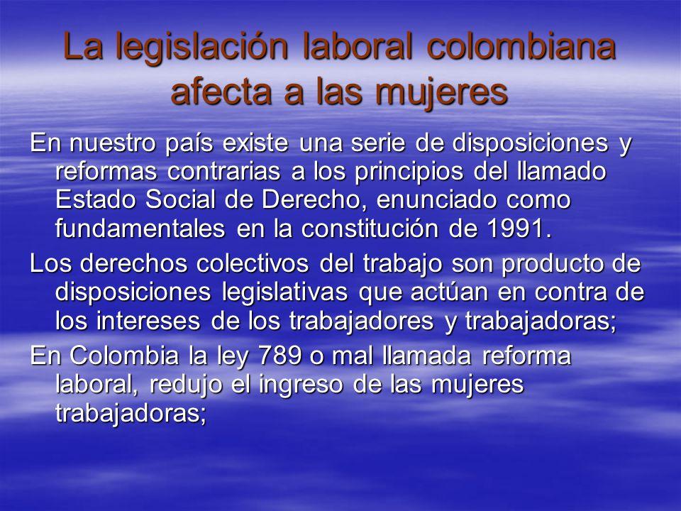 La legislación laboral colombiana afecta a las mujeres En nuestro país existe una serie de disposiciones y reformas contrarias a los principios del llamado Estado Social de Derecho, enunciado como fundamentales en la constitución de 1991.