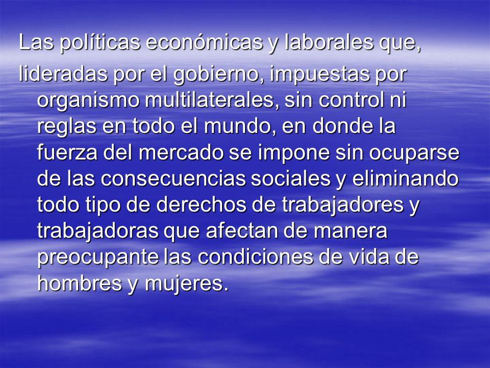 Las políticas económicas y laborales que, lideradas por el gobierno, impuestas por organismo multilaterales, sin control ni reglas en todo el mundo, e