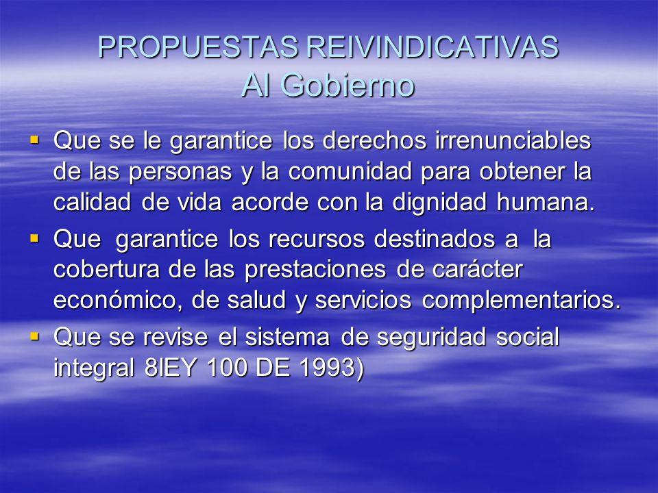PROPUESTAS REIVINDICATIVAS Al Gobierno Que se le garantice los derechos irrenunciables de las personas y la comunidad para obtener la calidad de vida