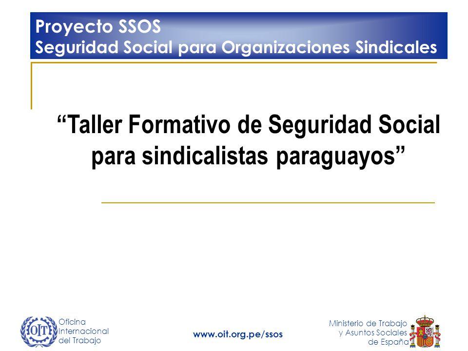 Oficina Internacional del Trabajo Ministerio de Trabajo y Asuntos Sociales de España www.oit.org.pe/ssos Taller Formativo de Seguridad Social para sindicalistas paraguayos Proyecto SSOS Seguridad Social para Organizaciones Sindicales