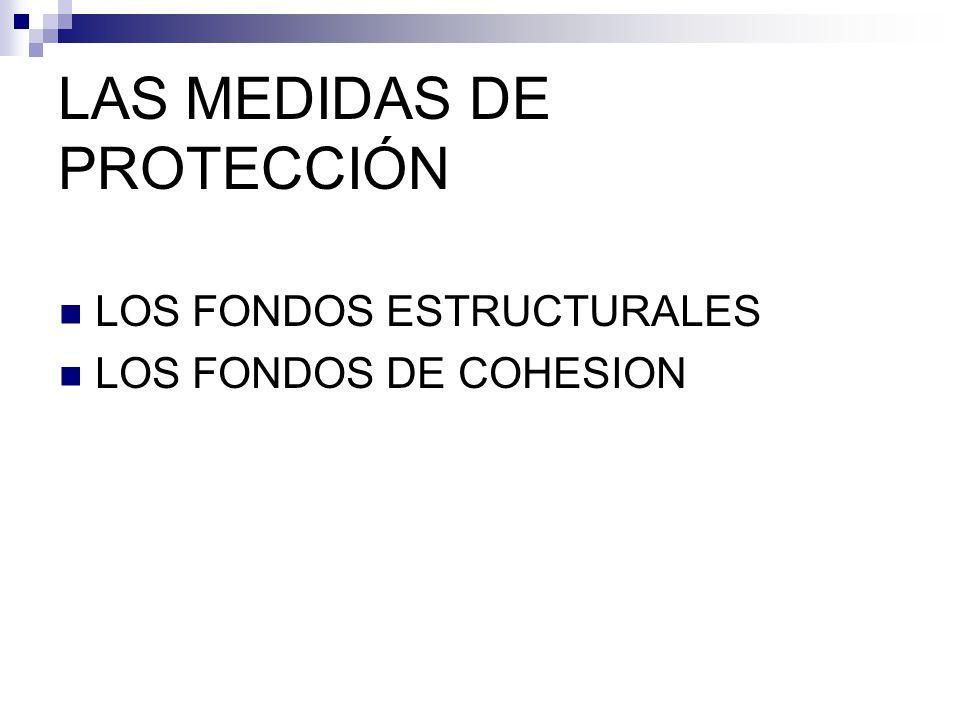 LAS MEDIDAS DE PROTECCIÓN LOS FONDOS ESTRUCTURALES LOS FONDOS DE COHESION