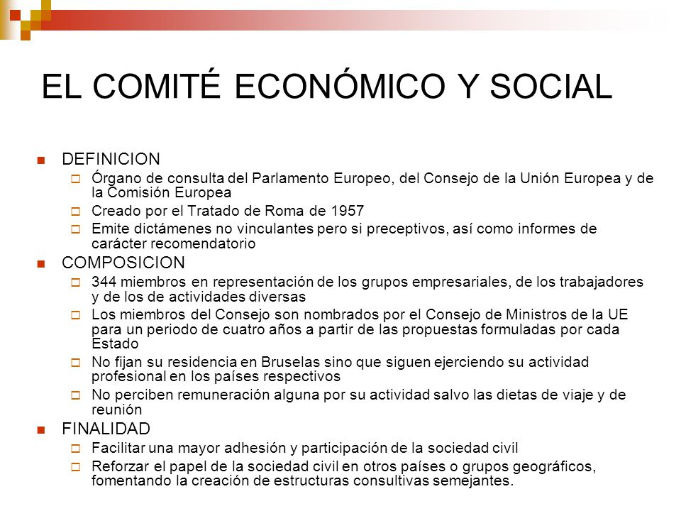 EL COMITÉ ECONÓMICO Y SOCIAL DEFINICION Órgano de consulta del Parlamento Europeo, del Consejo de la Unión Europea y de la Comisión Europea Creado por