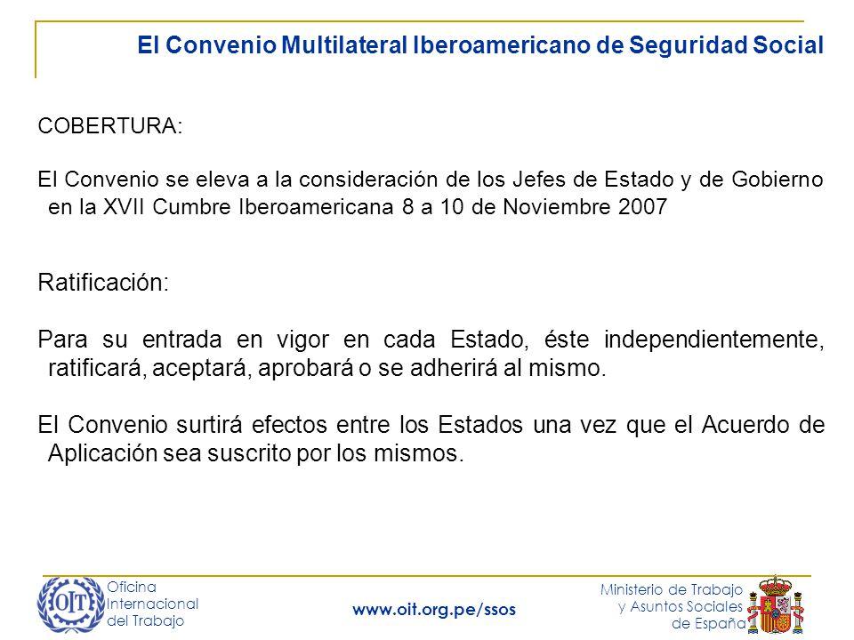 Oficina Internacional del Trabajo Ministerio de Trabajo y Asuntos Sociales de España www.oit.org.pe/ssos El Convenio Multilateral Iberoamericano de Seguridad Social COBERTURA: El Convenio se eleva a la consideración de los Jefes de Estado y de Gobierno en la XVII Cumbre Iberoamericana 8 a 10 de Noviembre 2007 Ratificación: Para su entrada en vigor en cada Estado, éste independientemente, ratificará, aceptará, aprobará o se adherirá al mismo.