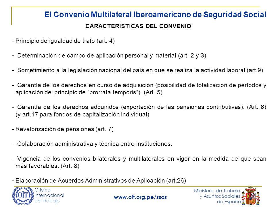 Oficina Internacional del Trabajo Ministerio de Trabajo y Asuntos Sociales de España www.oit.org.pe/ssos El Convenio Multilateral Iberoamericano de Seguridad Social CARACTERÍSTICAS DEL CONVENIO: -Principio de igualdad de trato (art.