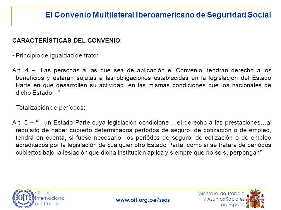 Oficina Internacional del Trabajo Ministerio de Trabajo y Asuntos Sociales de España www.oit.org.pe/ssos El Convenio Multilateral Iberoamericano de Seguridad Social CARACTERÍSTICAS DEL CONVENIO: -Principio de igualdad de trato: Art.