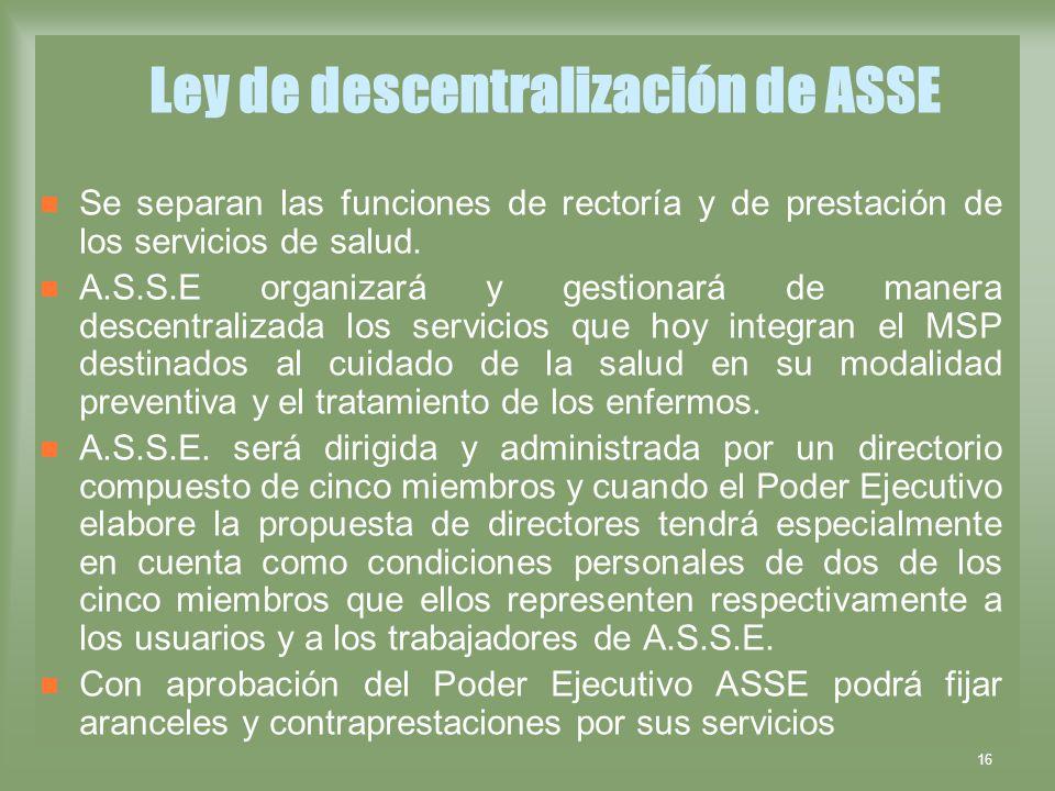 16 Ley de descentralización de ASSE Se separan las funciones de rectoría y de prestación de los servicios de salud. A.S.S.E organizará y gestionará de