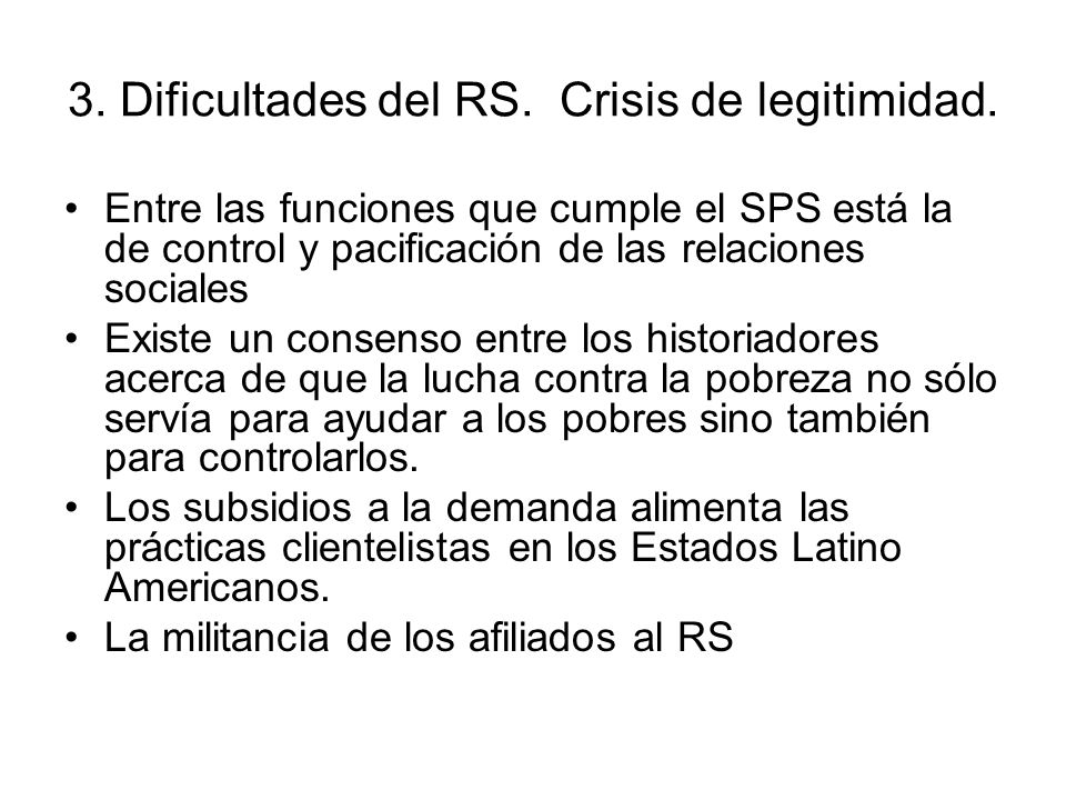 3. Dificultades del RS. Crisis de legitimidad. Entre las funciones que cumple el SPS está la de control y pacificación de las relaciones sociales Exis
