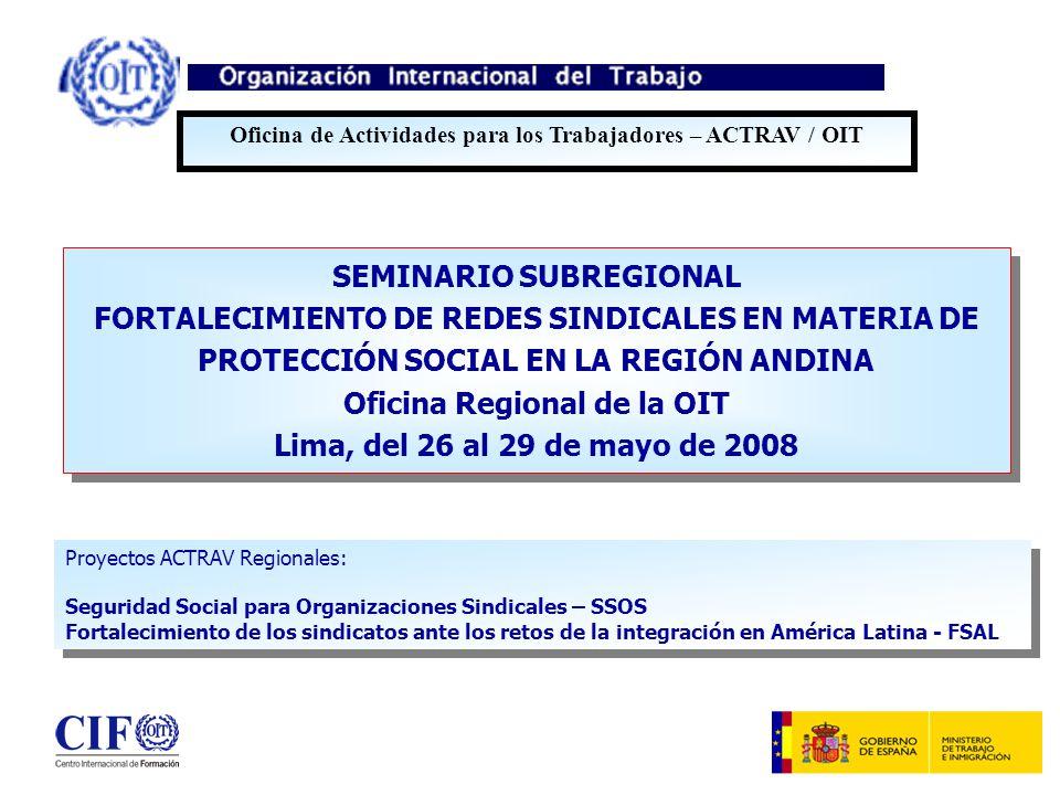 SEMINARIO SUBREGIONAL FORTALECIMIENTO DE REDES SINDICALES EN MATERIA DE PROTECCIÓN SOCIAL EN LA REGIÓN ANDINA Oficina Regional de la OIT Lima, del 26 al 29 de mayo de 2008 SEMINARIO SUBREGIONAL FORTALECIMIENTO DE REDES SINDICALES EN MATERIA DE PROTECCIÓN SOCIAL EN LA REGIÓN ANDINA Oficina Regional de la OIT Lima, del 26 al 29 de mayo de 2008 Oficina de Actividades para los Trabajadores – ACTRAV / OIT Proyectos ACTRAV Regionales: Seguridad Social para Organizaciones Sindicales – SSOS Fortalecimiento de los sindicatos ante los retos de la integración en América Latina - FSAL Proyectos ACTRAV Regionales: Seguridad Social para Organizaciones Sindicales – SSOS Fortalecimiento de los sindicatos ante los retos de la integración en América Latina - FSAL
