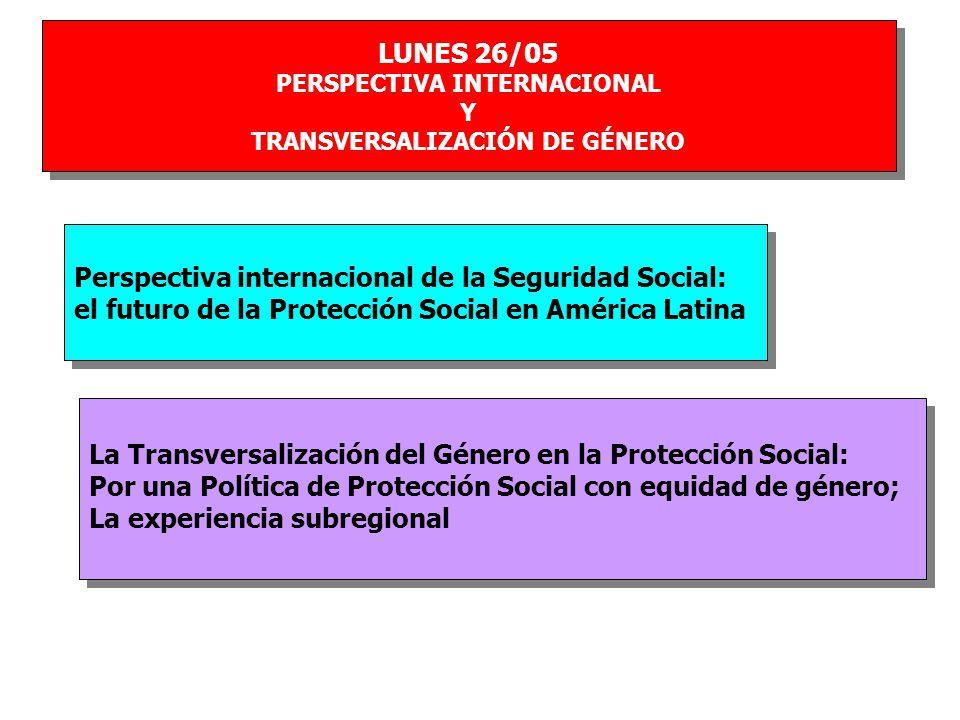 LUNES 26/05 PERSPECTIVA INTERNACIONAL Y TRANSVERSALIZACIÓN DE GÉNERO LUNES 26/05 PERSPECTIVA INTERNACIONAL Y TRANSVERSALIZACIÓN DE GÉNERO Perspectiva internacional de la Seguridad Social: el futuro de la Protección Social en América Latina Perspectiva internacional de la Seguridad Social: el futuro de la Protección Social en América Latina La Transversalización del Género en la Protección Social: Por una Política de Protección Social con equidad de género; La experiencia subregional La Transversalización del Género en la Protección Social: Por una Política de Protección Social con equidad de género; La experiencia subregional