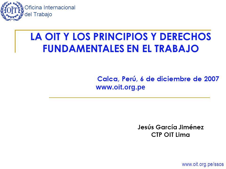 www.oit.org.pe/ssos Oficina Internacional del Trabajo LA OIT Y LOS PRINCIPIOS Y DERECHOS FUNDAMENTALES EN EL TRABAJO Calca, Perú, 6 de diciembre de 20