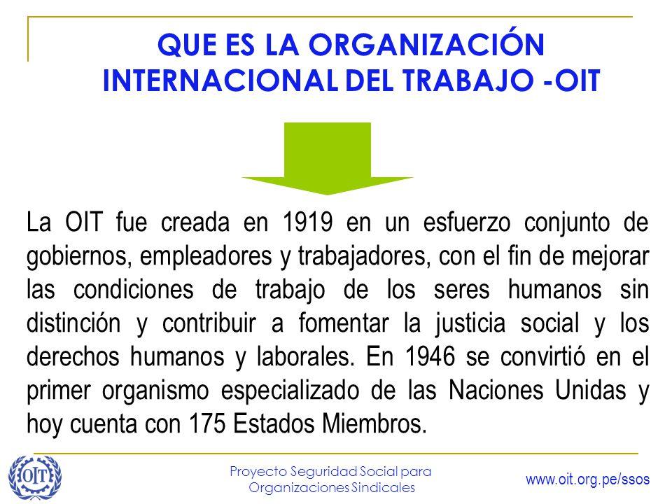 www.oit.org.pe/ssos Proyecto Seguridad Social para Organizaciones Sindicales QUE ES LA ORGANIZACIÓN INTERNACIONAL DEL TRABAJO -OIT La OIT fue creada e