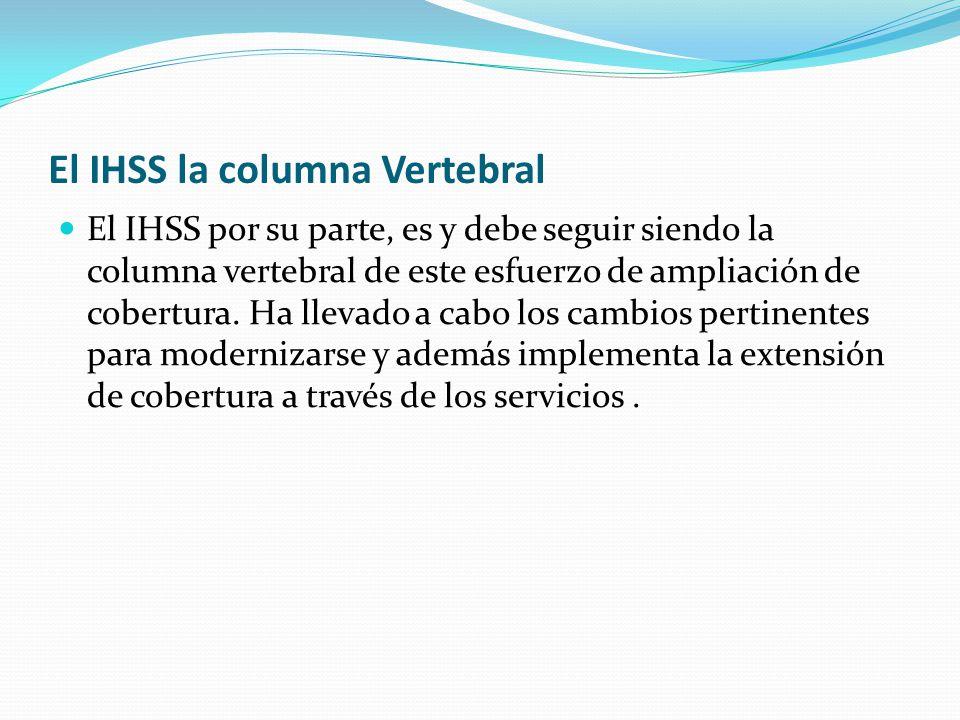 El IHSS la columna Vertebral El IHSS por su parte, es y debe seguir siendo la columna vertebral de este esfuerzo de ampliación de cobertura.