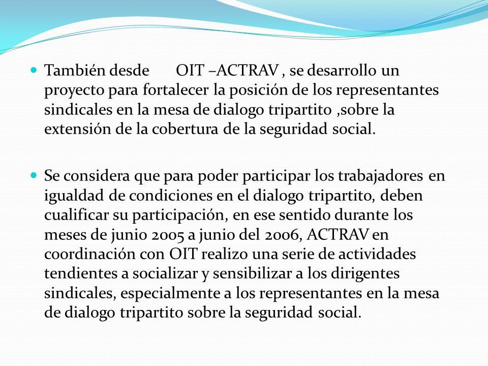 También desde OIT –ACTRAV, se desarrollo un proyecto para fortalecer la posición de los representantes sindicales en la mesa de dialogo tripartito,sobre la extensión de la cobertura de la seguridad social.