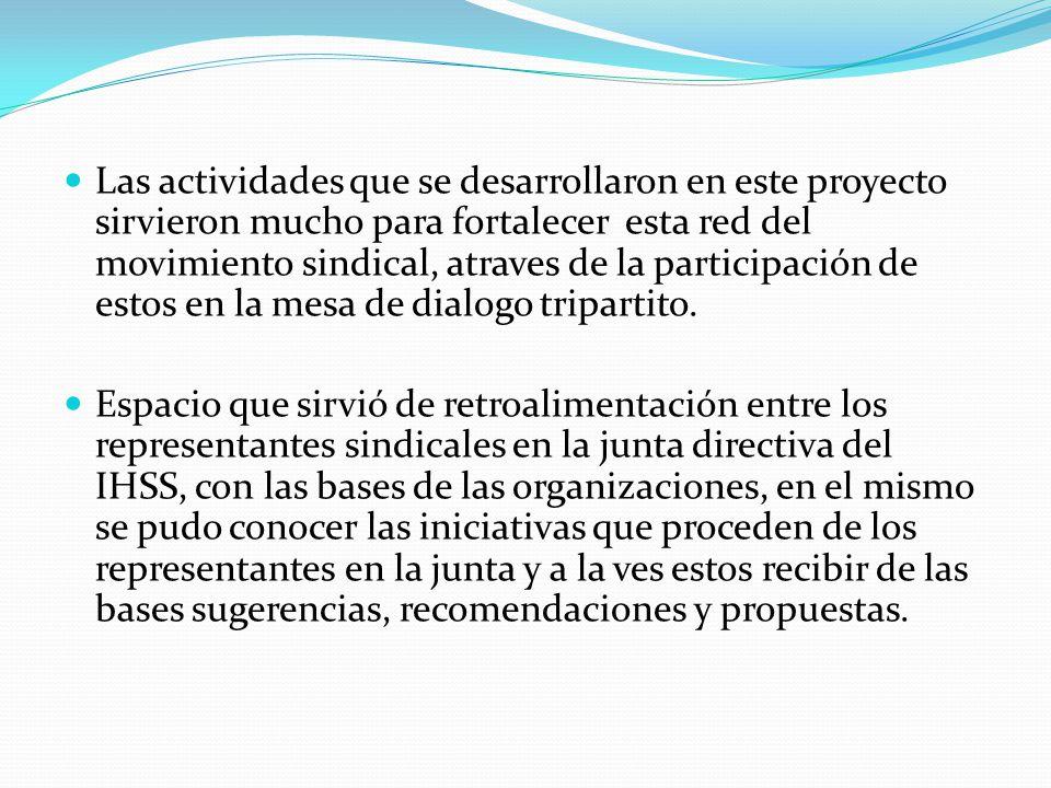 Las actividades que se desarrollaron en este proyecto sirvieron mucho para fortalecer esta red del movimiento sindical, atraves de la participación de estos en la mesa de dialogo tripartito.