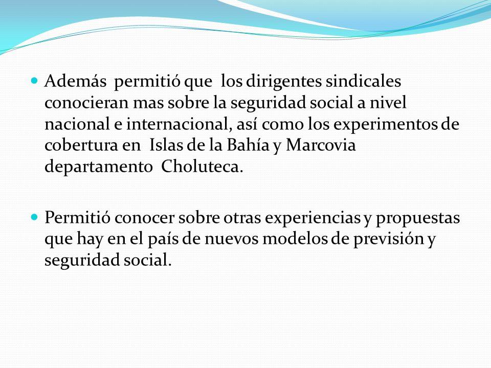 Además permitió que los dirigentes sindicales conocieran mas sobre la seguridad social a nivel nacional e internacional, así como los experimentos de cobertura en Islas de la Bahía y Marcovia departamento Choluteca.