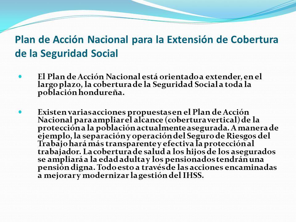 Plan de Acción Nacional para la Extensión de Cobertura de la Seguridad Social El Plan de Acción Nacional está orientado a extender, en el largo plazo, la cobertura de la Seguridad Social a toda la población hondureña.