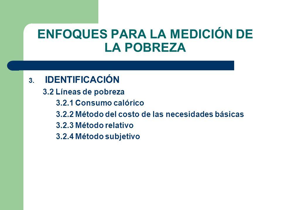 ENFOQUES PARA LA MEDICIÓN DE LA POBREZA 3. IDENTIFICACIÓN 3.2 Líneas de pobreza 3.2.1 Consumo calórico 3.2.2 Método del costo de las necesidades básic