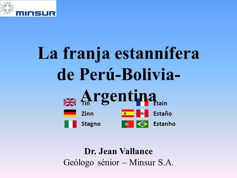 Tin Étain Zinn Estaño Stagno Estanho Dr. Jean Vallance Geólogo sénior – Minsur S.A. La franja estannífera de Perú-Bolivia- Argentina