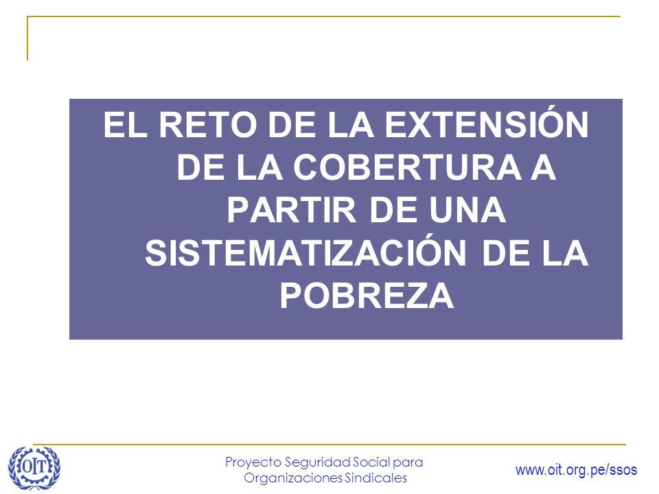 www.oit.org.pe/ssos Proyecto Seguridad Social para Organizaciones Sindicales EL RETO DE LA EXTENSIÓN DE LA COBERTURA A PARTIR DE UNA SISTEMATIZACIÓN D