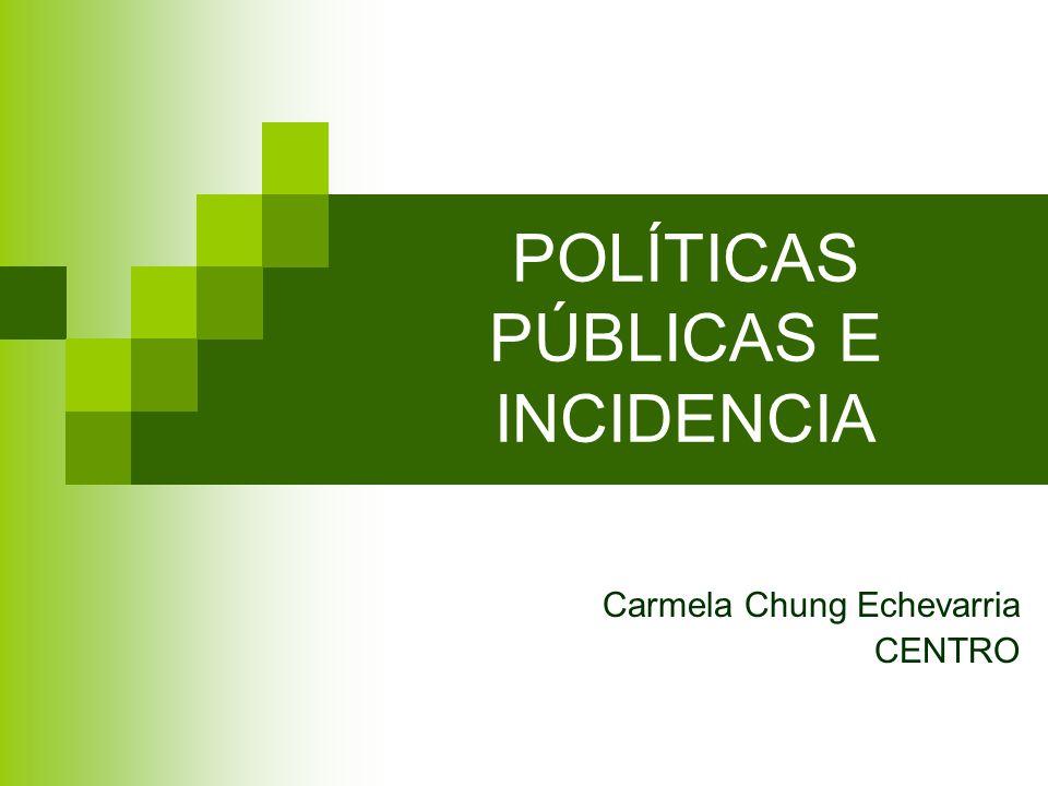 POLÍTICAS PÚBLICAS E INCIDENCIA Carmela Chung Echevarria CENTRO