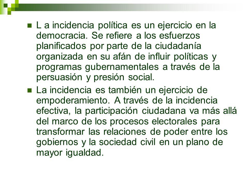 L a incidencia política es un ejercicio en la democracia. Se refiere a los esfuerzos planificados por parte de la ciudadanía organizada en su afán de
