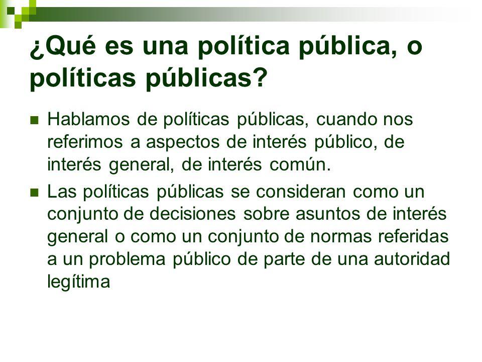 Políticas públicas Las políticas públicas se consideran como un conjunto de decisiones sobre asuntos de interés general o como un conjunto de normas referidas a problemas públicos de parte de una autoridad legítima.