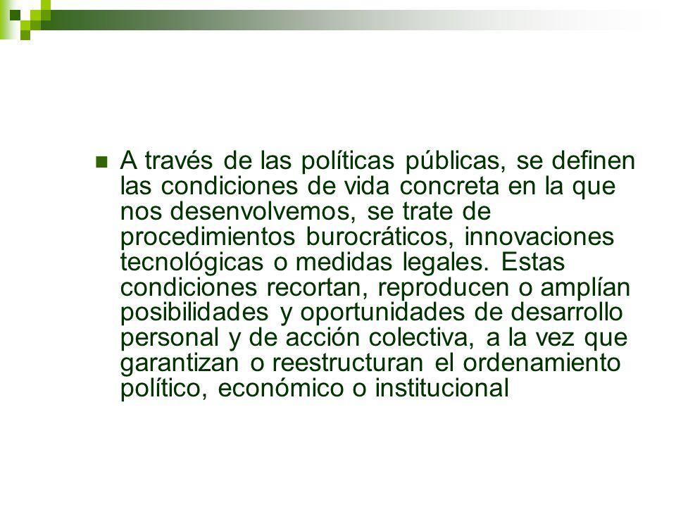 A través de las políticas públicas, se definen las condiciones de vida concreta en la que nos desenvolvemos, se trate de procedimientos burocráticos,