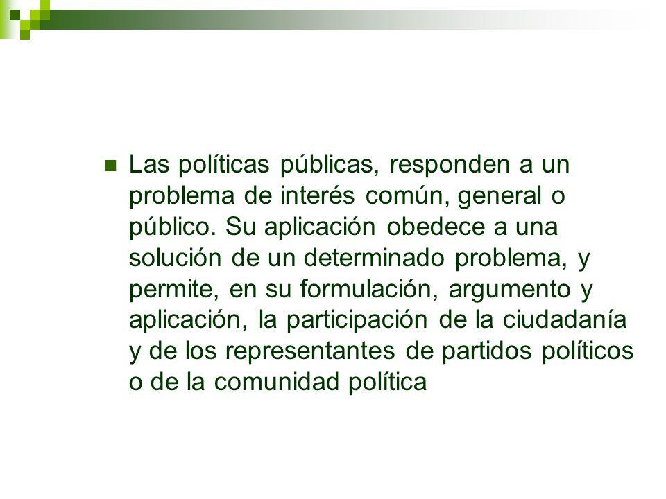 Las políticas públicas, responden a un problema de interés común, general o público. Su aplicación obedece a una solución de un determinado problema,