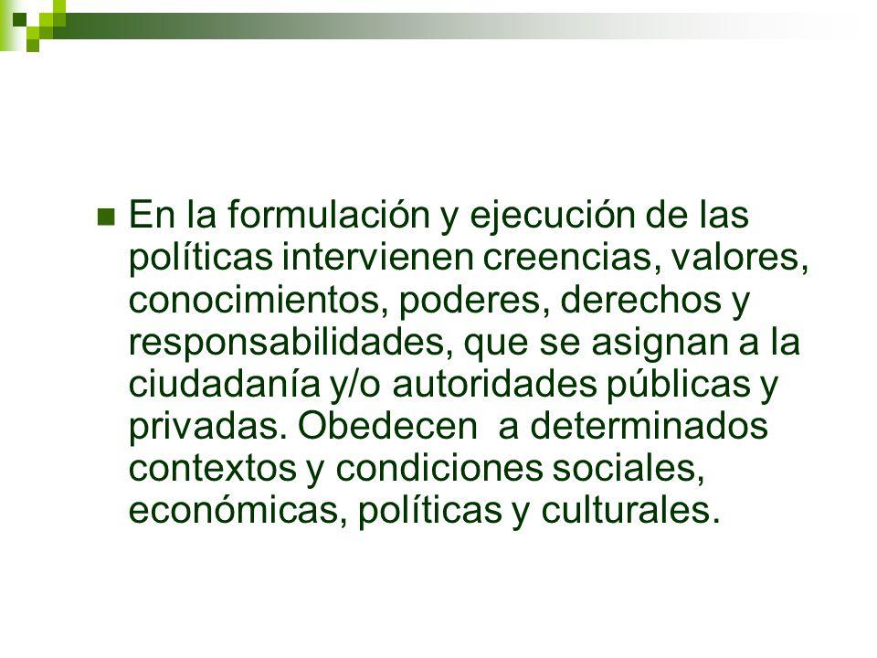En la formulación y ejecución de las políticas intervienen creencias, valores, conocimientos, poderes, derechos y responsabilidades, que se asignan a