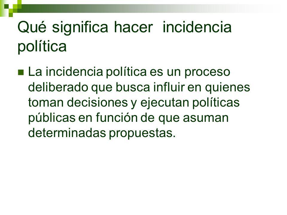 Qué significa hacer incidencia política La incidencia política es un proceso deliberado que busca influir en quienes toman decisiones y ejecutan polít